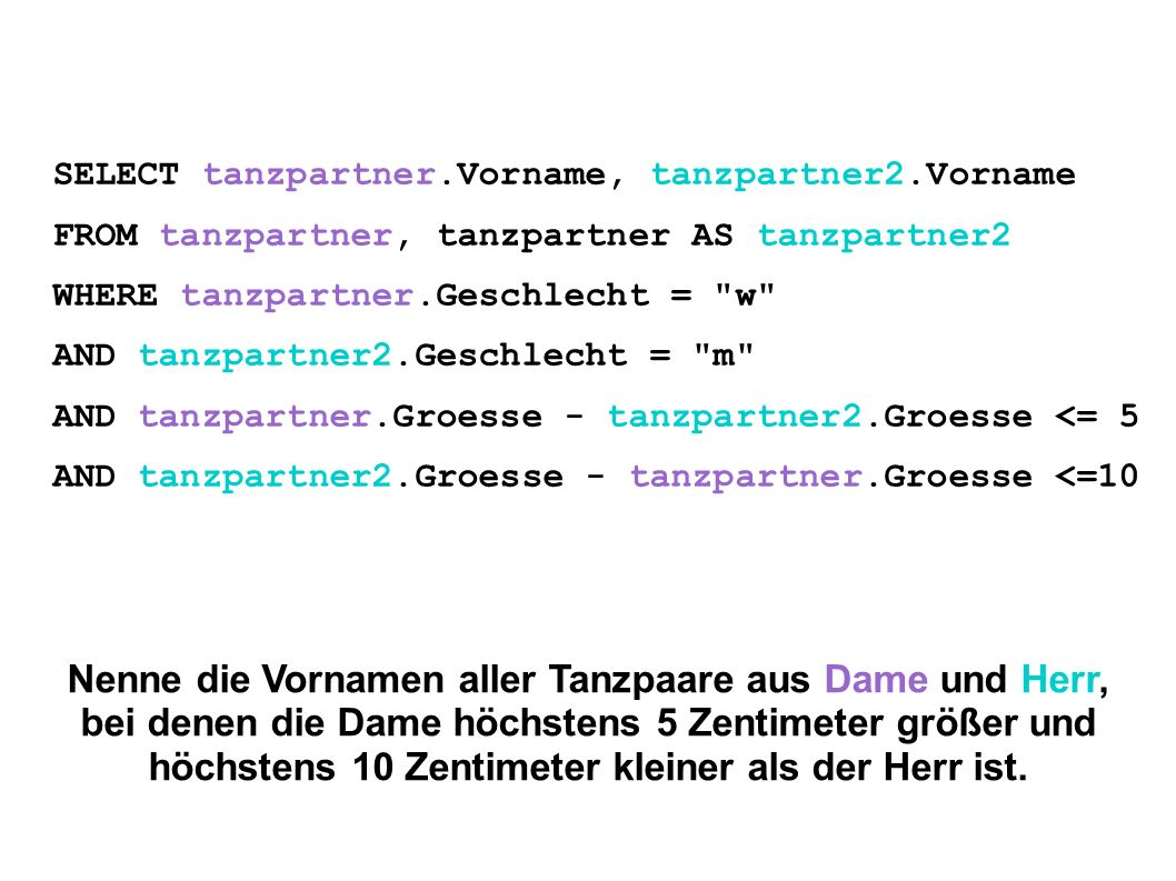 SELECT tanzpartner.Vorname, tanzpartner2.Vorname FROM tanzpartner, tanzpartner AS tanzpartner2 WHERE tanzpartner.Geschlecht = w AND tanzpartner2.Geschlecht = m AND tanzpartner.Groesse - tanzpartner2.Groesse <= 5 AND tanzpartner2.Groesse - tanzpartner.Groesse <=10 Nenne die Vornamen aller Tanzpaare aus Dame und Herr, bei denen die Dame höchstens 5 Zentimeter größer und höchstens 10 Zentimeter kleiner als der Herr ist.