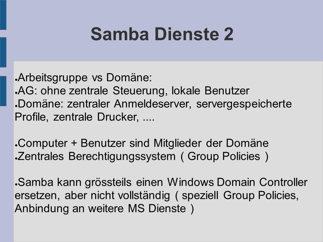 Samba Dienste 2 ● Arbeitsgruppe vs Domäne: ● AG: ohne zentrale Steuerung, lokale Benutzer ● Domäne: zentraler Anmeldeserver, servergespeicherte Profile, zentrale Drucker,....