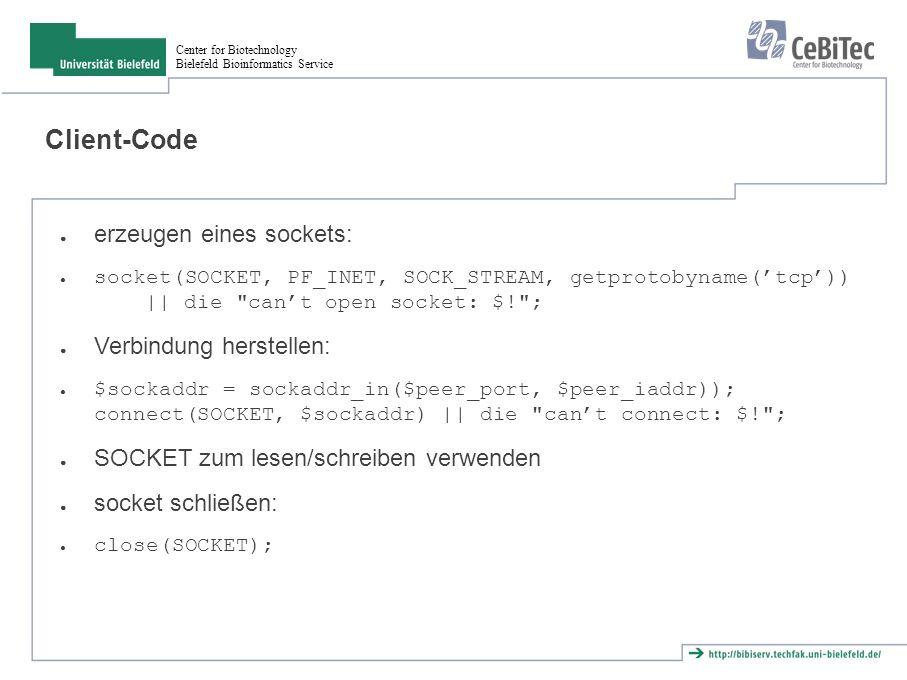 Center for Biotechnology Bielefeld Bioinformatics Service Client-Code ● erzeugen eines sockets: ● socket(SOCKET, PF_INET, SOCK_STREAM, getprotobyname('tcp')) || die can't open socket: $! ; ● Verbindung herstellen: ● $sockaddr = sockaddr_in($peer_port, $peer_iaddr)); connect(SOCKET, $sockaddr) || die can't connect: $! ; ● SOCKET zum lesen/schreiben verwenden ● socket schließen: ● close(SOCKET);