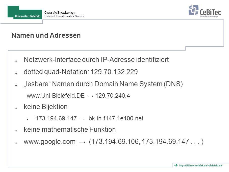 """Center for Biotechnology Bielefeld Bioinformatics Service Namen und Adressen ● Netzwerk-Interface durch IP-Adresse identifiziert ● dotted quad-Notation: 129.70.132.229 ● """"lesbare Namen durch Domain Name System (DNS) www.Uni-Bielefeld.DE → 129.70.240.4 ● keine Bijektion ● 173.194.69.147 → bk-in-f147.1e100.net ● keine mathematische Funktion ● www.google.com → (173.194.69.106, 173.194.69.147..."""