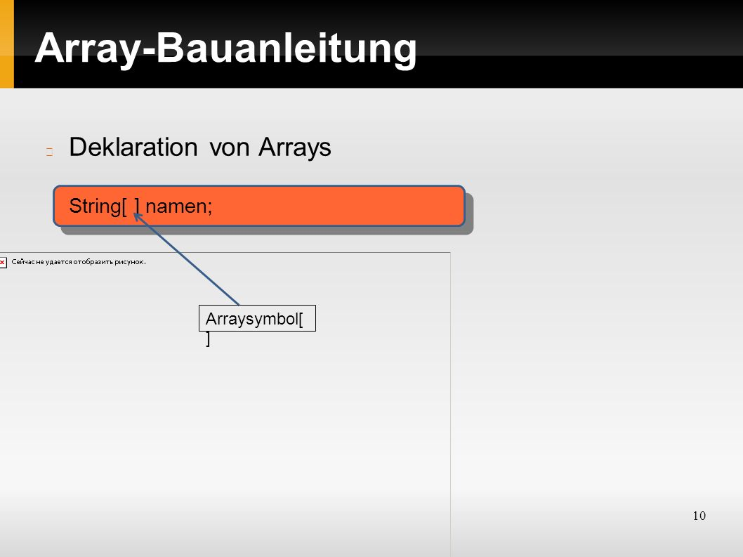10 Array-Bauanleitung Deklaration von Arrays String[ ] namen; Arraysymbol[ ]