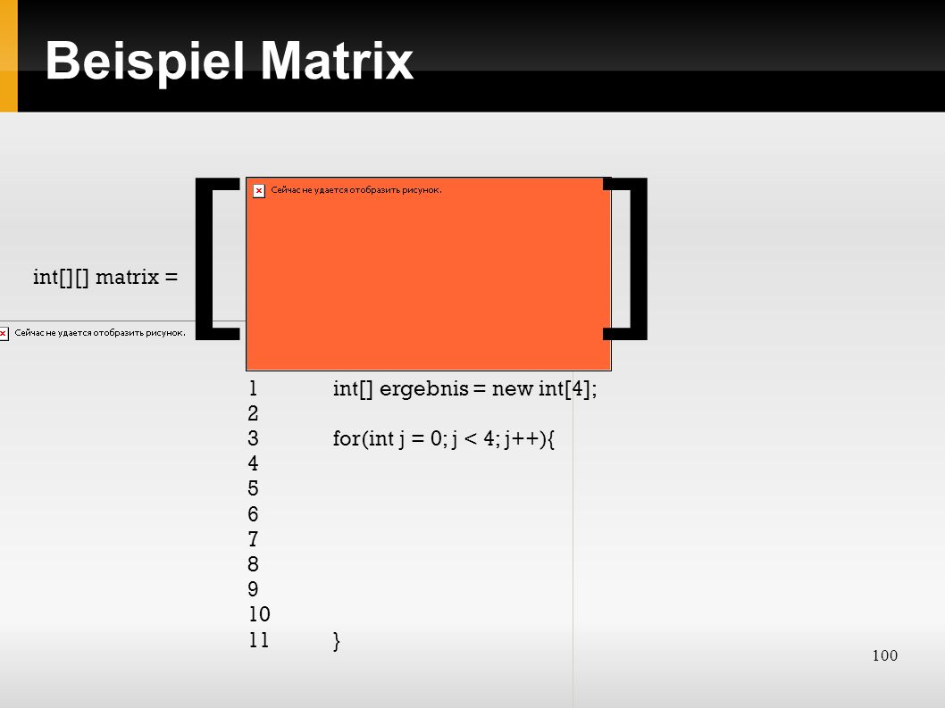 100 Beispiel Matrix int[][] matrix = [] 1 int[] ergebnis = new int[4]; 2 3 for(int j = 0; j < 4; j++){ 4 5 6 7 8 9 10 11}