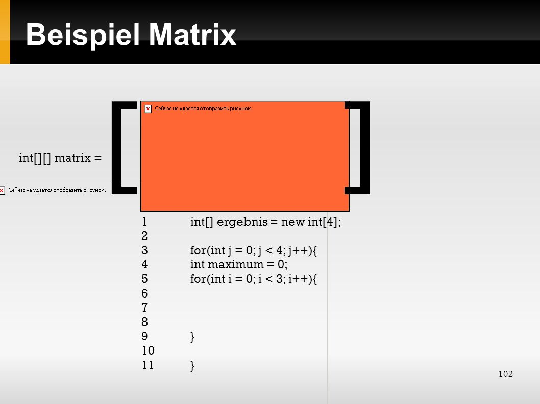 102 Beispiel Matrix int[][] matrix = [] 1 int[] ergebnis = new int[4]; 2 3 for(int j = 0; j < 4; j++){ 4int maximum = 0; 5for(int i = 0; i < 3; i++){ 6 7 8 9} 10 11}