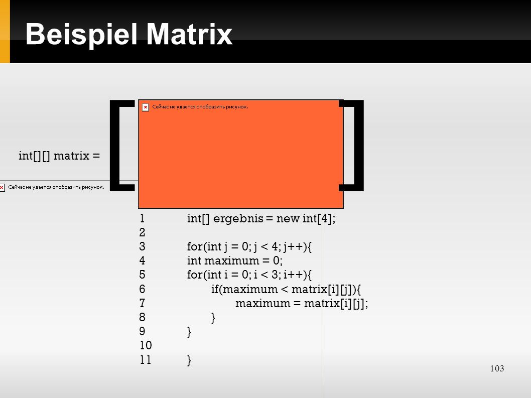 103 Beispiel Matrix int[][] matrix = [] 1 int[] ergebnis = new int[4]; 2 3 for(int j = 0; j < 4; j++){ 4int maximum = 0; 5for(int i = 0; i < 3; i++){ 6if(maximum < matrix[i][j]){ 7maximum = matrix[i][j]; 8} 9} 10 11}