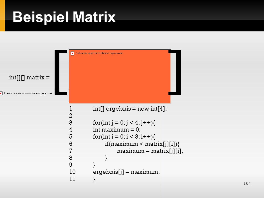 104 Beispiel Matrix int[][] matrix = 1 int[] ergebnis = new int[4]; 2 3 for(int j = 0; j < 4; j++){ 4int maximum = 0; 5for(int i = 0; i < 3; i++){ 6if(maximum < matrix[j][i]){ 7maximum = matrix[j][i]; 8} 9} 10ergebnis[j] = maximum; 11} []