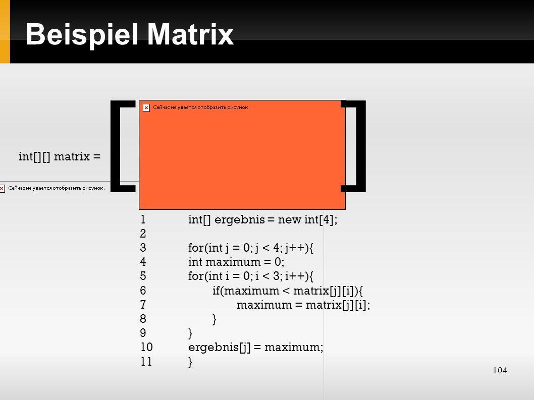 104 Beispiel Matrix int[][] matrix = 1 int[] ergebnis = new int[4]; 2 3 for(int j = 0; j < 4; j++){ 4int maximum = 0; 5for(int i = 0; i < 3; i++){ 6if