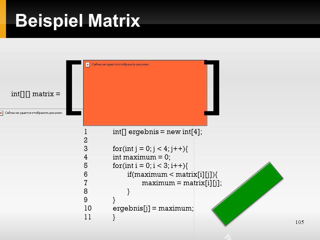 105 Beispiel Matrix int[][] matrix = 1 int[] ergebnis = new int[4]; 2 3 for(int j = 0; j < 4; j++){ 4int maximum = 0; 5for(int i = 0; i < 3; i++){ 6if