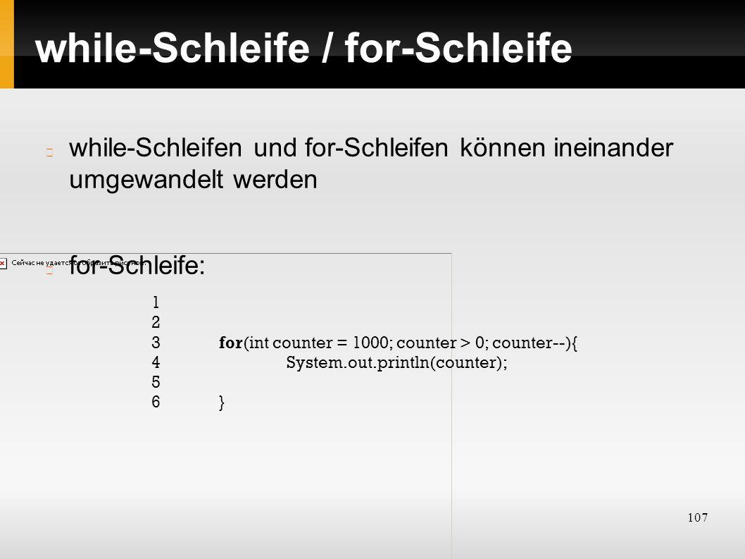 107 while-Schleife / for-Schleife while-Schleifen und for-Schleifen können ineinander umgewandelt werden for-Schleife: 1 2 3for(int counter = 1000; co