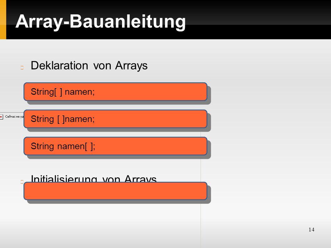 14 Array-Bauanleitung Deklaration von Arrays Initialisierung von Arrays String[ ] namen; String namen[ ];