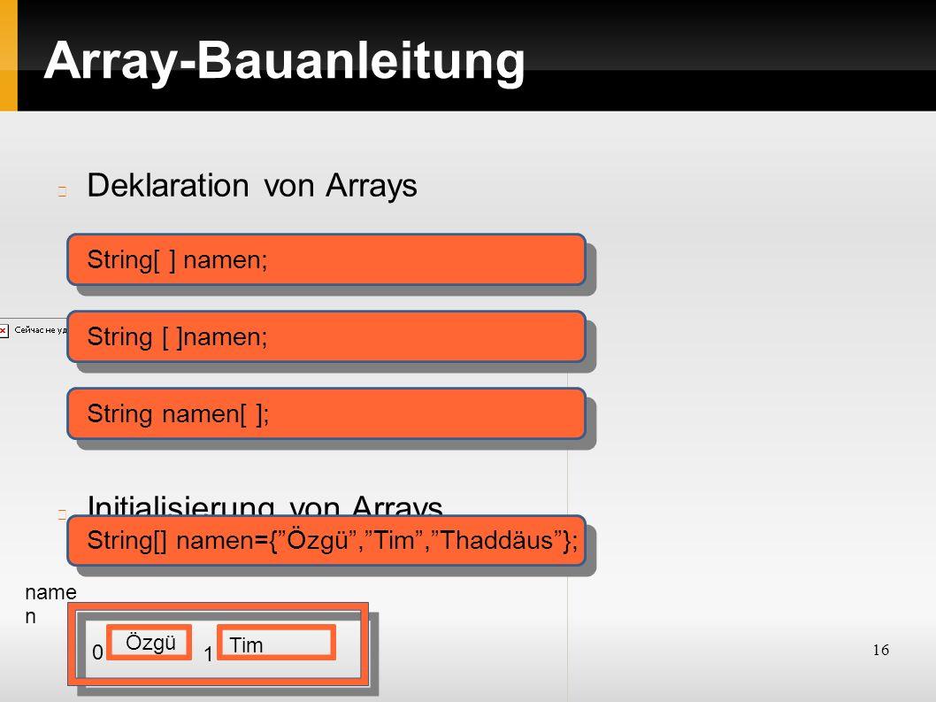 16 Array-Bauanleitung Deklaration von Arrays Initialisierung von Arrays String[ ] namen; String namen[ ]; String[] namen={ Özgü , Tim , Thaddäus }; name n Tim Özgü 0 1