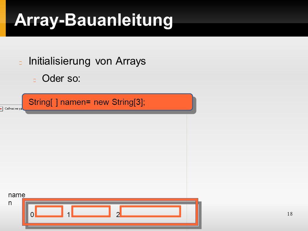18 Array-Bauanleitung Initialisierung von Arrays Oder so: String[ ] namen= new String[3]; name n 012