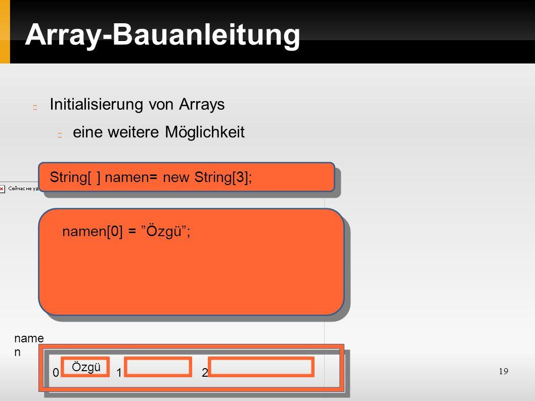 19 Array-Bauanleitung Initialisierung von Arrays eine weitere Möglichkeit String[ ] namen= new String[3]; name n 012 namen[0] = Özgü ; Özgü