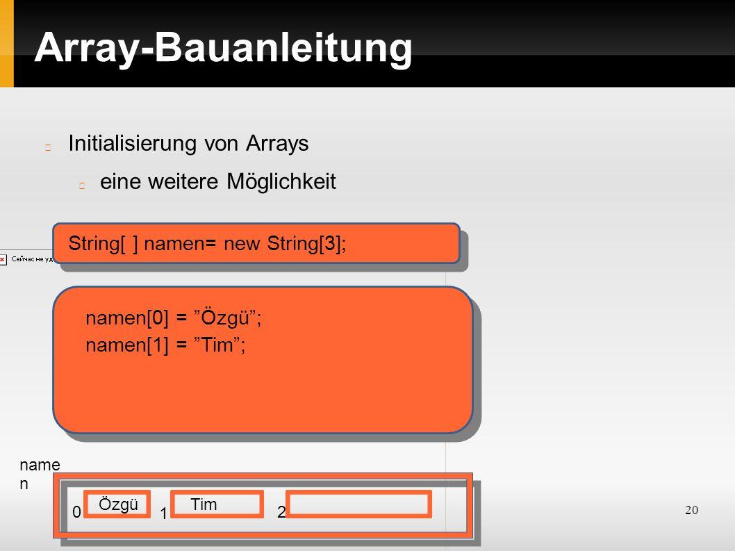 20 Array-Bauanleitung Initialisierung von Arrays eine weitere Möglichkeit String[ ] namen= new String[3]; name n 0 1 2 namen[0] = Özgü ; Özgü namen[1] = Tim ; Tim