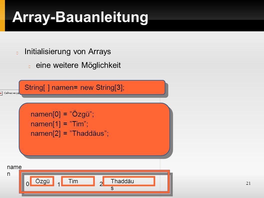 21 Array-Bauanleitung Initialisierung von Arrays eine weitere Möglichkeit String[ ] namen= new String[3]; name n 0 1 2 namen[0] = Özgü ; Özgü namen[1] = Tim ; Tim namen[2] = Thaddäus ; Thaddäu s