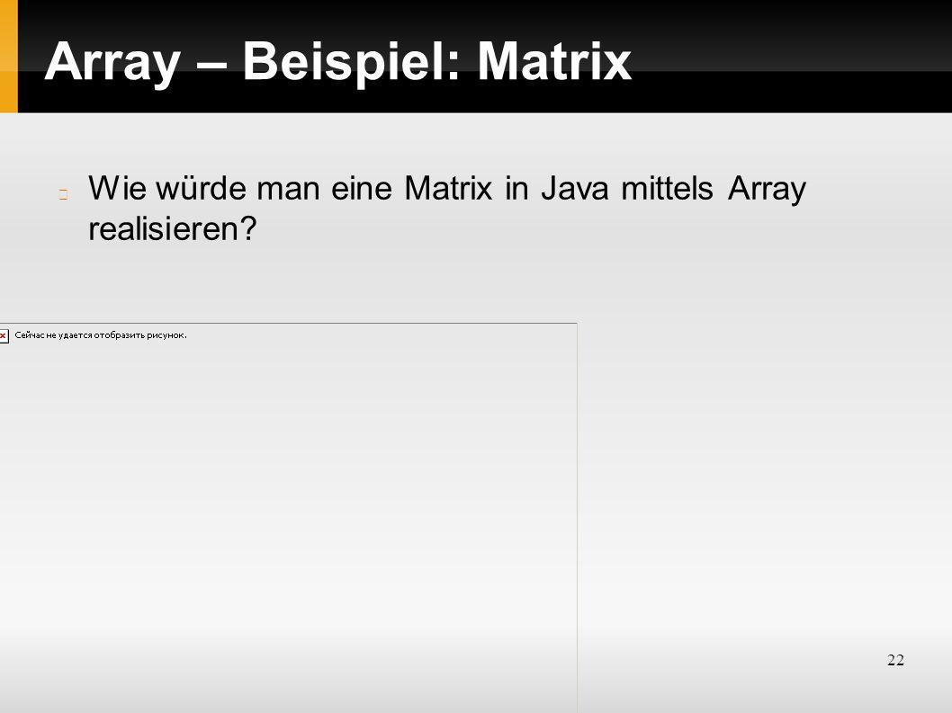 22 Array – Beispiel: Matrix Wie würde man eine Matrix in Java mittels Array realisieren