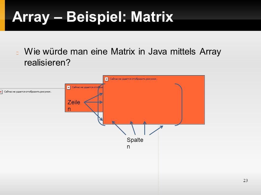 23 Array – Beispiel: Matrix Wie würde man eine Matrix in Java mittels Array realisieren? Zeile n Spalte n