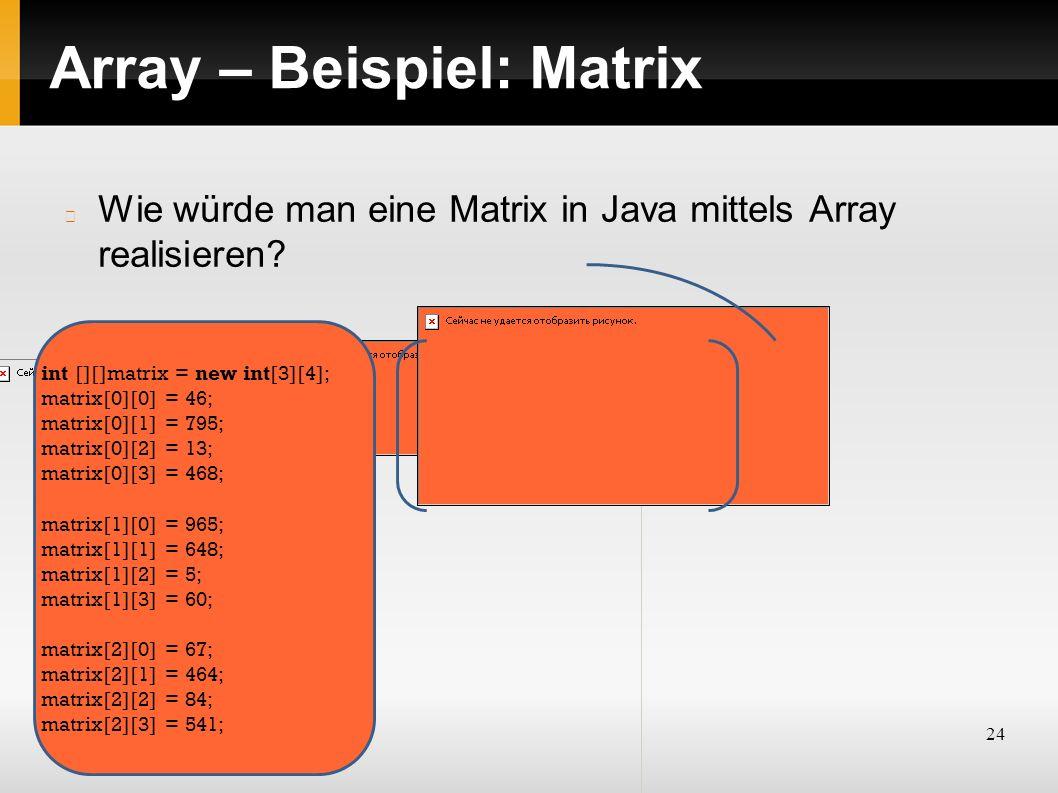 24 Array – Beispiel: Matrix Wie würde man eine Matrix in Java mittels Array realisieren? int [][]matrix = new int[3][4]; matrix[0][0] = 46; matrix[0][