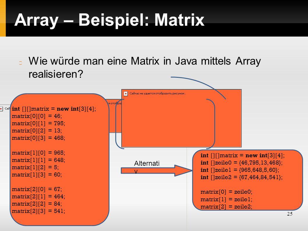 25 Array – Beispiel: Matrix Wie würde man eine Matrix in Java mittels Array realisieren? int [][]matrix = new int[3][4]; matrix[0][0] = 46; matrix[0][