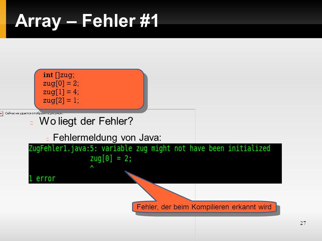 27 Array – Fehler #1 Wo liegt der Fehler? Fehlermeldung von Java: int []zug; zug[0] = 2; zug[1] = 4; zug[2] = 1; Fehler, der beim Kompilieren erkannt