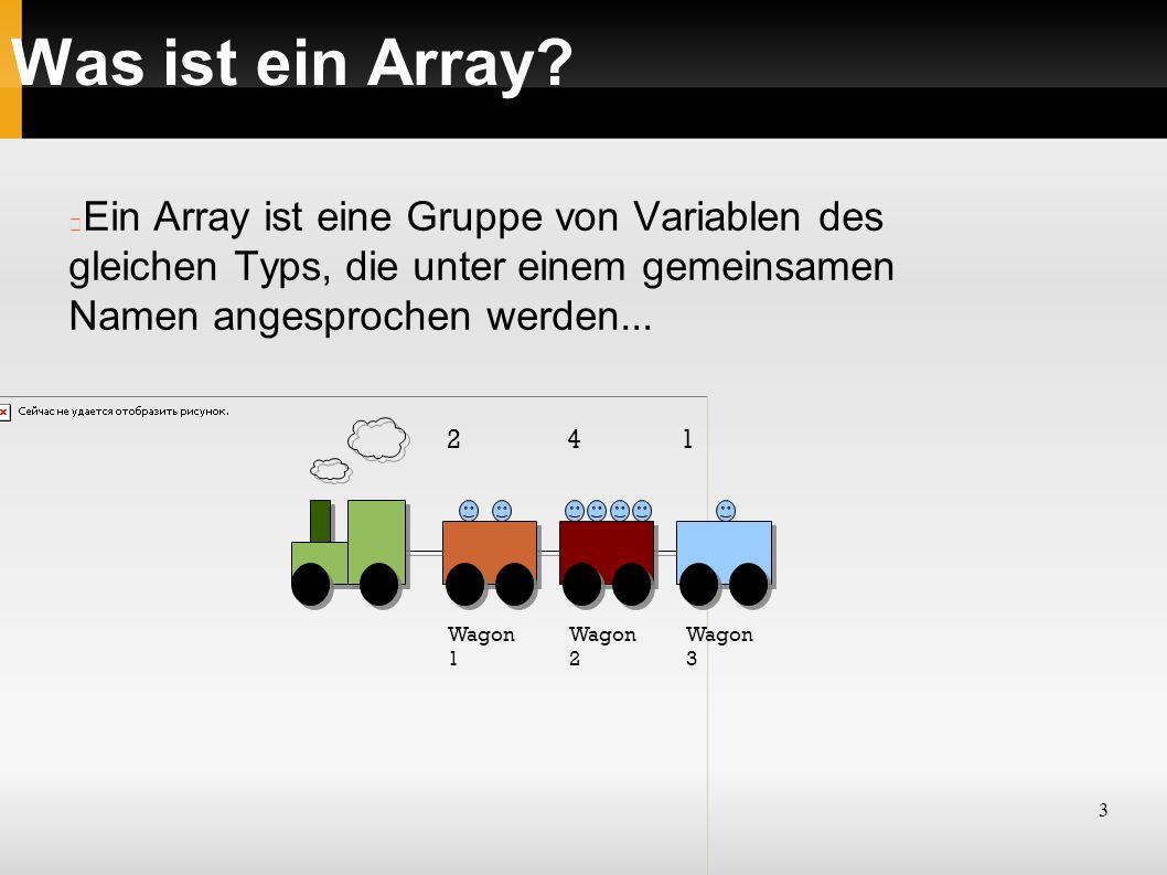 3 Was ist ein Array? Wagon 1 Wagon 2 Wagon 3 2 4 1 Ein Array ist eine Gruppe von Variablen des gleichen Typs, die unter einem gemeinsamen Namen angesp
