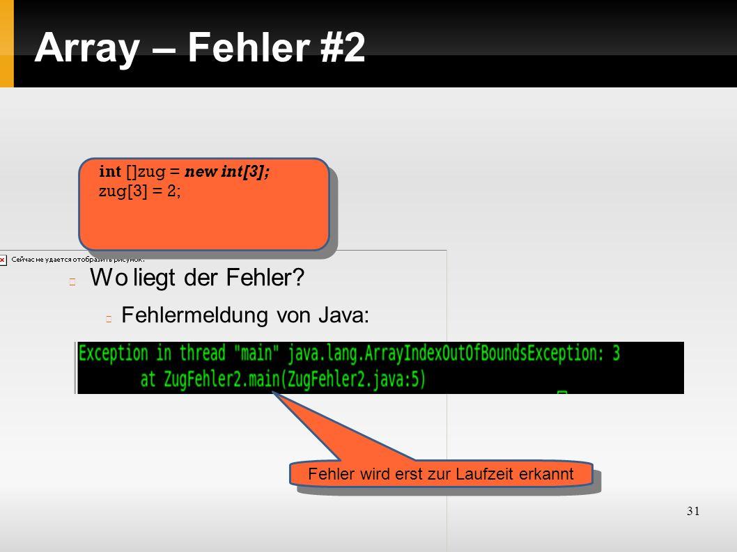31 Array – Fehler #2 Wo liegt der Fehler? Fehlermeldung von Java: int []zug = new int[3]; zug[3] = 2; Fehler wird erst zur Laufzeit erkannt