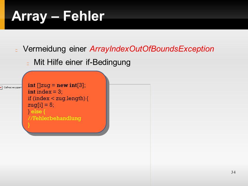 34 Array – Fehler Vermeidung einer ArrayIndexOutOfBoundsException Mit Hilfe einer if-Bedingung int []zug = new int[3]; int index = 3; if (index < zug.length) { zug[i] = 5; } else { //Fehlerbehandlung }