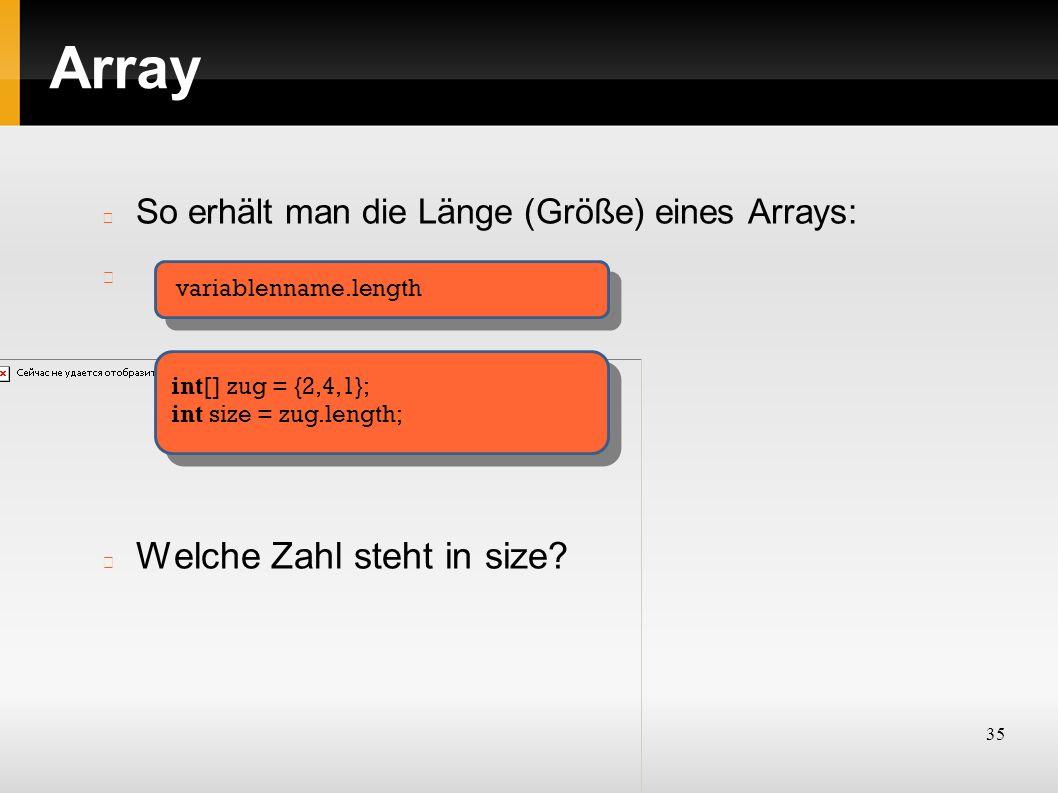 35 Array So erhält man die Länge (Größe) eines Arrays: Welche Zahl steht in size? variablenname.length int[] zug = {2,4,1}; int size = zug.length;