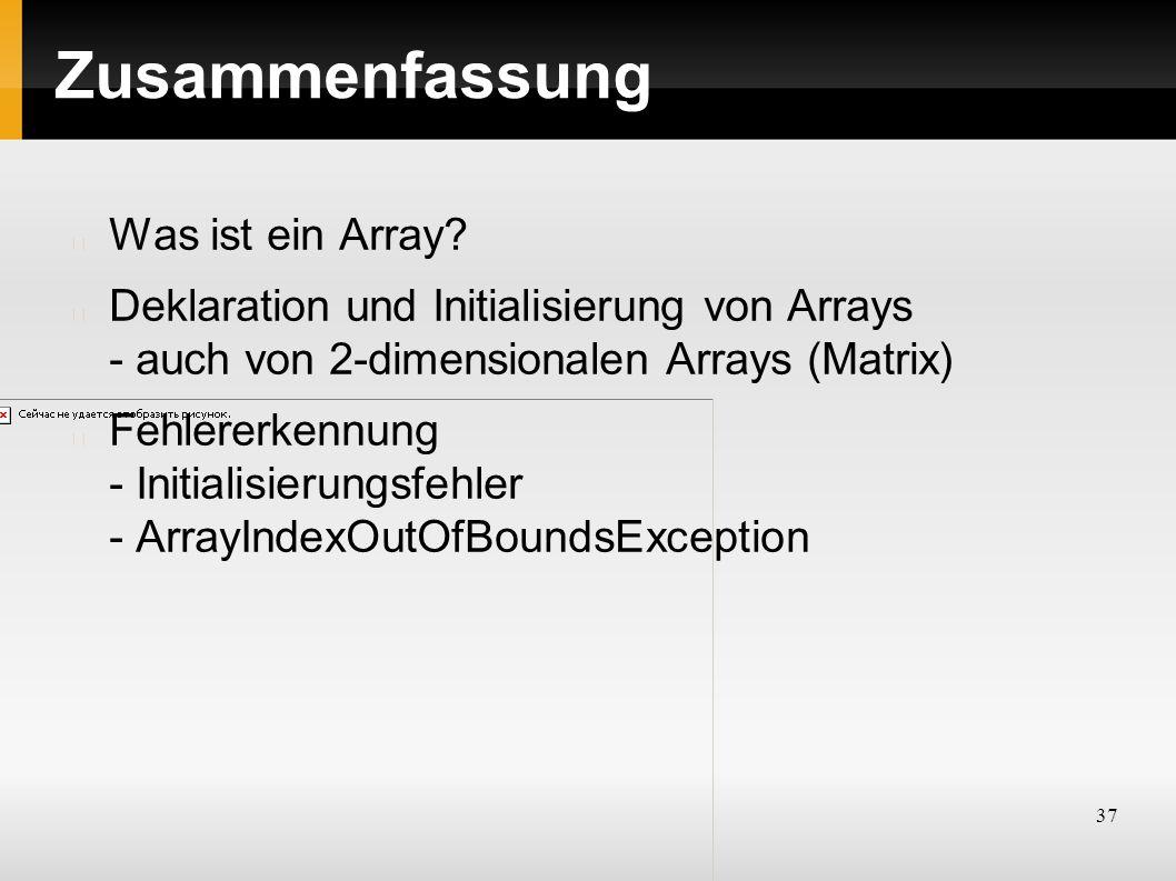 37 Zusammenfassung Was ist ein Array? Deklaration und Initialisierung von Arrays - auch von 2-dimensionalen Arrays (Matrix) Fehlererkennung - Initiali