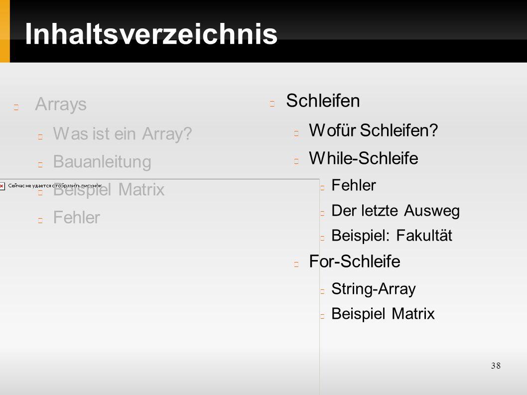 38 Inhaltsverzeichnis Arrays Was ist ein Array? Bauanleitung Beispiel Matrix Fehler Schleifen Wofür Schleifen? While-Schleife Fehler Der letzte Ausweg