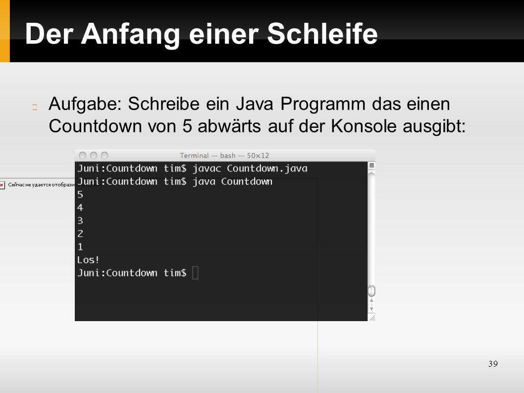 39 Der Anfang einer Schleife Aufgabe: Schreibe ein Java Programm das einen Countdown von 5 abwärts auf der Konsole ausgibt: