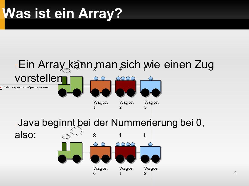 4 Was ist ein Array? Wagon 1 Wagon 2 Wagon 3 2 4 1 Ein Array kann man sich wie einen Zug vorstellen Java beginnt bei der Nummerierung bei 0, also: Wag