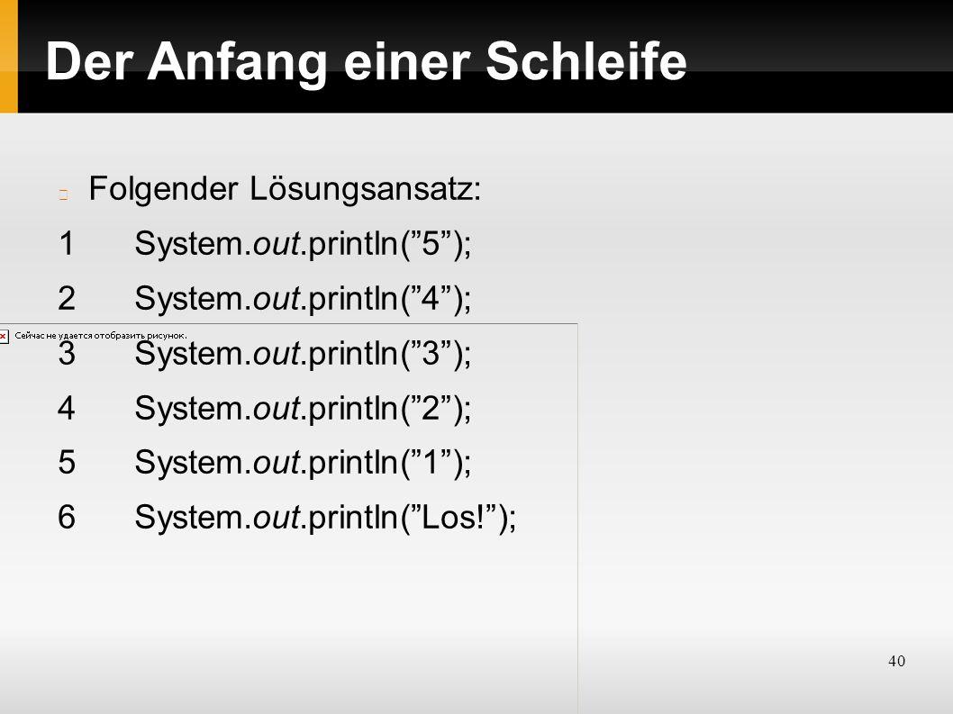 40 Der Anfang einer Schleife Folgender Lösungsansatz: 1System.out.println( 5 ); 2System.out.println( 4 ); 3System.out.println( 3 ); 4System.out.println( 2 ); 5System.out.println( 1 ); 6System.out.println( Los! );