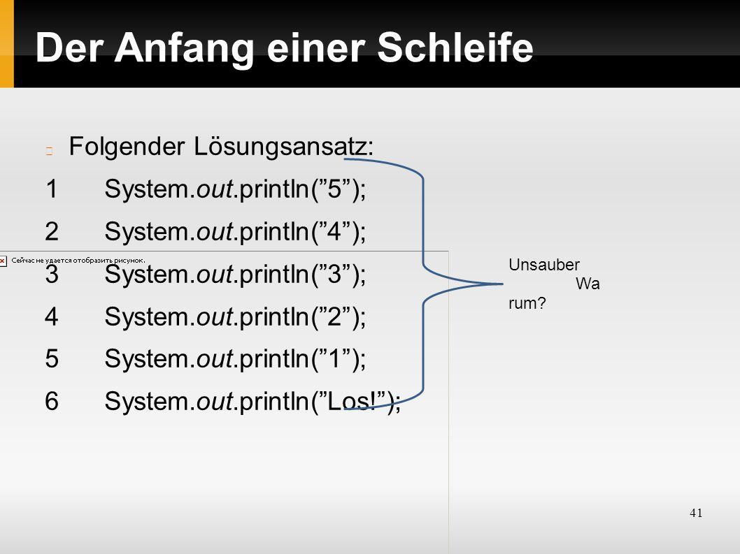 41 Der Anfang einer Schleife Folgender Lösungsansatz: 1System.out.println( 5 ); 2System.out.println( 4 ); 3System.out.println( 3 ); 4System.out.println( 2 ); 5System.out.println( 1 ); 6System.out.println( Los! ); Unsauber Wa rum