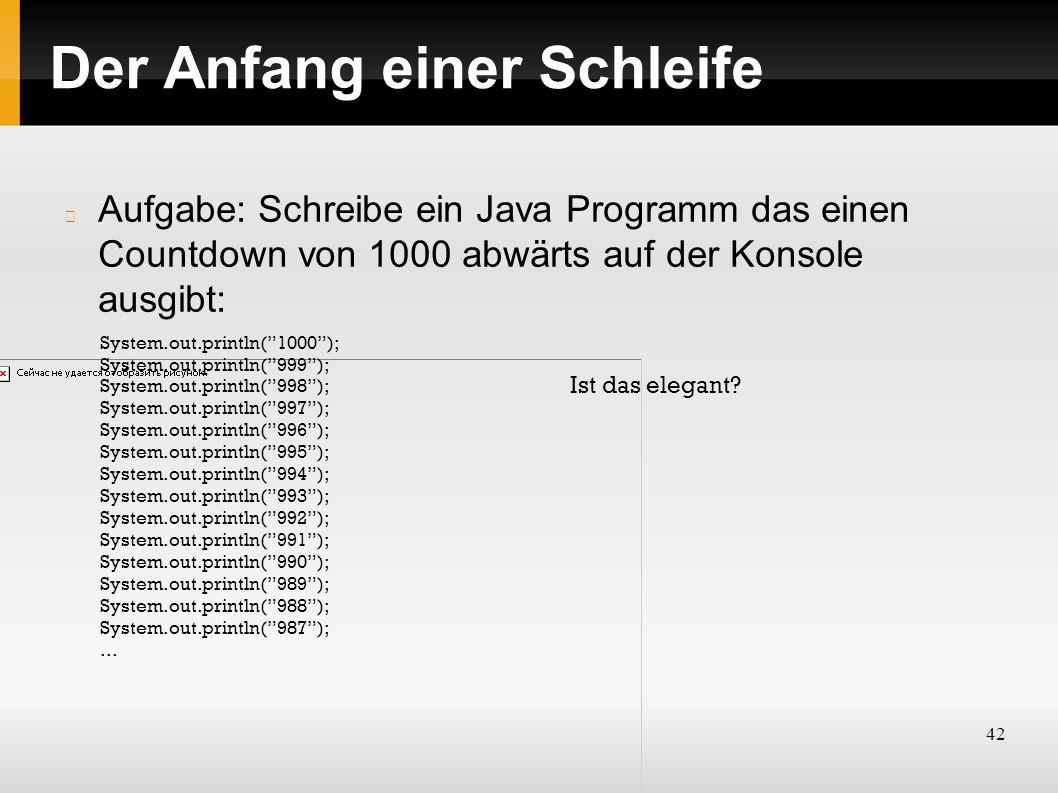 42 Der Anfang einer Schleife Aufgabe: Schreibe ein Java Programm das einen Countdown von 1000 abwärts auf der Konsole ausgibt: System.out.println( 1000 ); System.out.println( 999 ); System.out.println( 998 ); System.out.println( 997 ); System.out.println( 996 ); System.out.println( 995 ); System.out.println( 994 ); System.out.println( 993 ); System.out.println( 992 ); System.out.println( 991 ); System.out.println( 990 ); System.out.println( 989 ); System.out.println( 988 ); System.out.println( 987 );...
