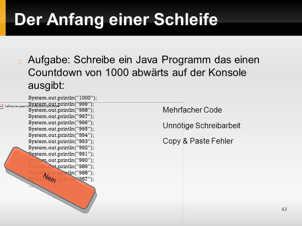 43 Der Anfang einer Schleife Aufgabe: Schreibe ein Java Programm das einen Countdown von 1000 abwärts auf der Konsole ausgibt: System.out.println( 1000 ); System.out.println( 999 ); System.out.println( 998 ); System.out.println( 997 ); System.out.println( 996 ); System.out.println( 995 ); System.out.println( 994 ); System.out.println( 993 ); System.out.println( 992 ); System.out.println( 991 ); System.out.println( 990 ); System.out.println( 989 ); System.out.println( 988 ); System.out.println( 987 );...