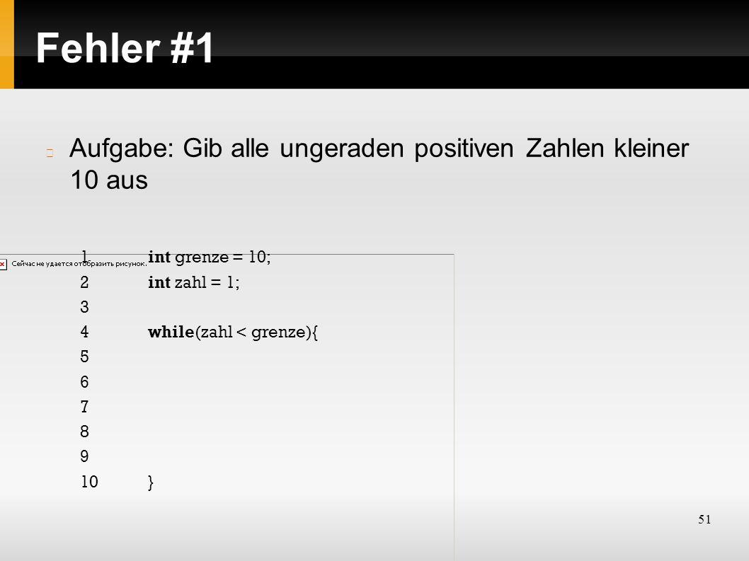 51 Fehler #1 Aufgabe: Gib alle ungeraden positiven Zahlen kleiner 10 aus 1int grenze = 10; 2int zahl = 1; 3 4while(zahl < grenze){ 5 6 7 8 9 10}