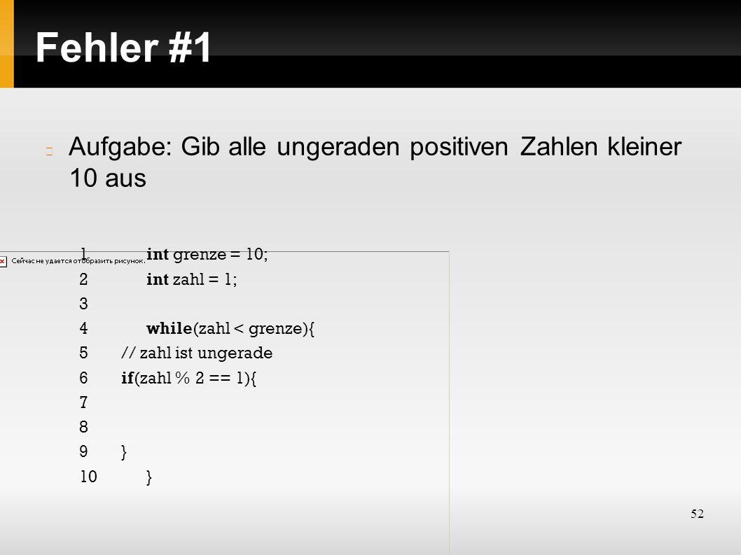 52 Fehler #1 Aufgabe: Gib alle ungeraden positiven Zahlen kleiner 10 aus 1int grenze = 10; 2int zahl = 1; 3 4while(zahl < grenze){ 5// zahl ist ungerade 6if(zahl % 2 == 1){ 7 8 9} 10}