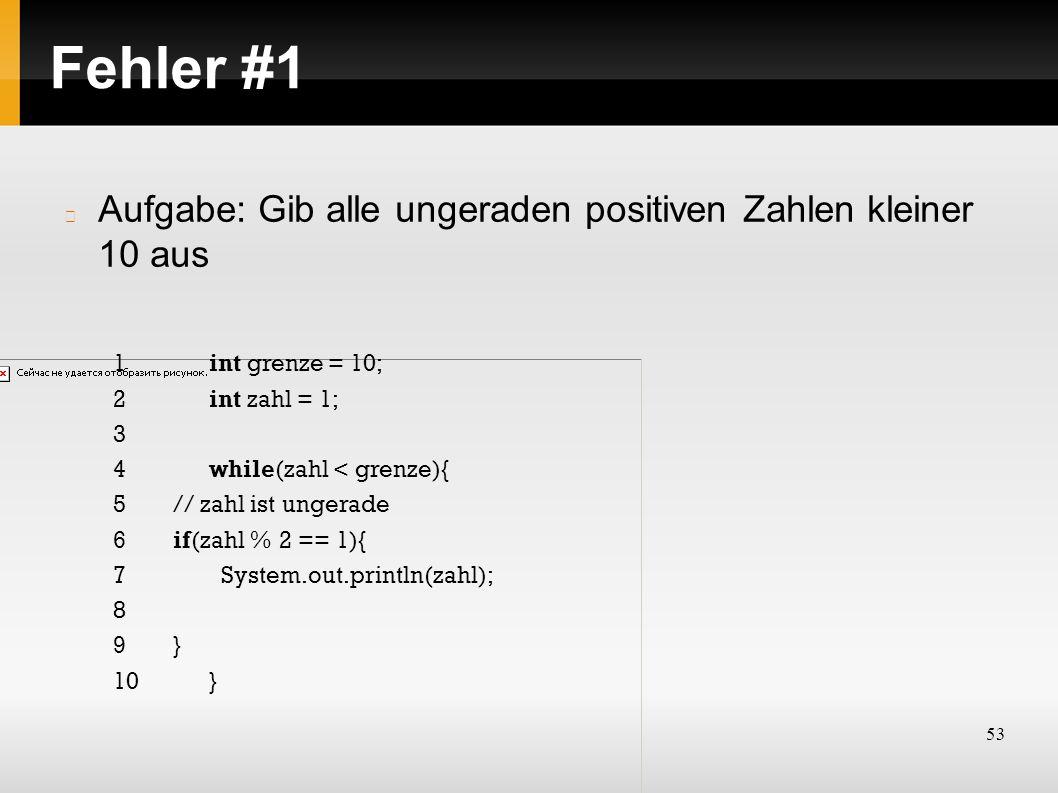 53 Fehler #1 Aufgabe: Gib alle ungeraden positiven Zahlen kleiner 10 aus 1int grenze = 10; 2int zahl = 1; 3 4while(zahl < grenze){ 5// zahl ist ungerade 6if(zahl % 2 == 1){ 7System.out.println(zahl); 8 9} 10}