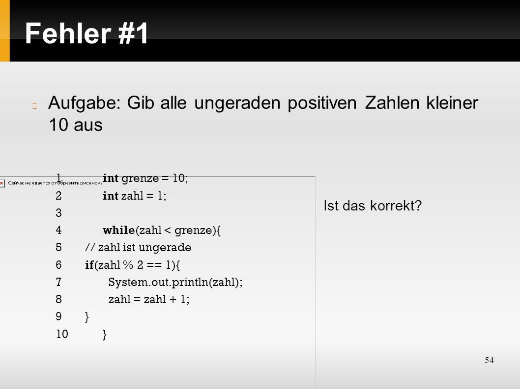 54 Fehler #1 Aufgabe: Gib alle ungeraden positiven Zahlen kleiner 10 aus Ist das korrekt? 1int grenze = 10; 2int zahl = 1; 3 4while(zahl < grenze){ 5/
