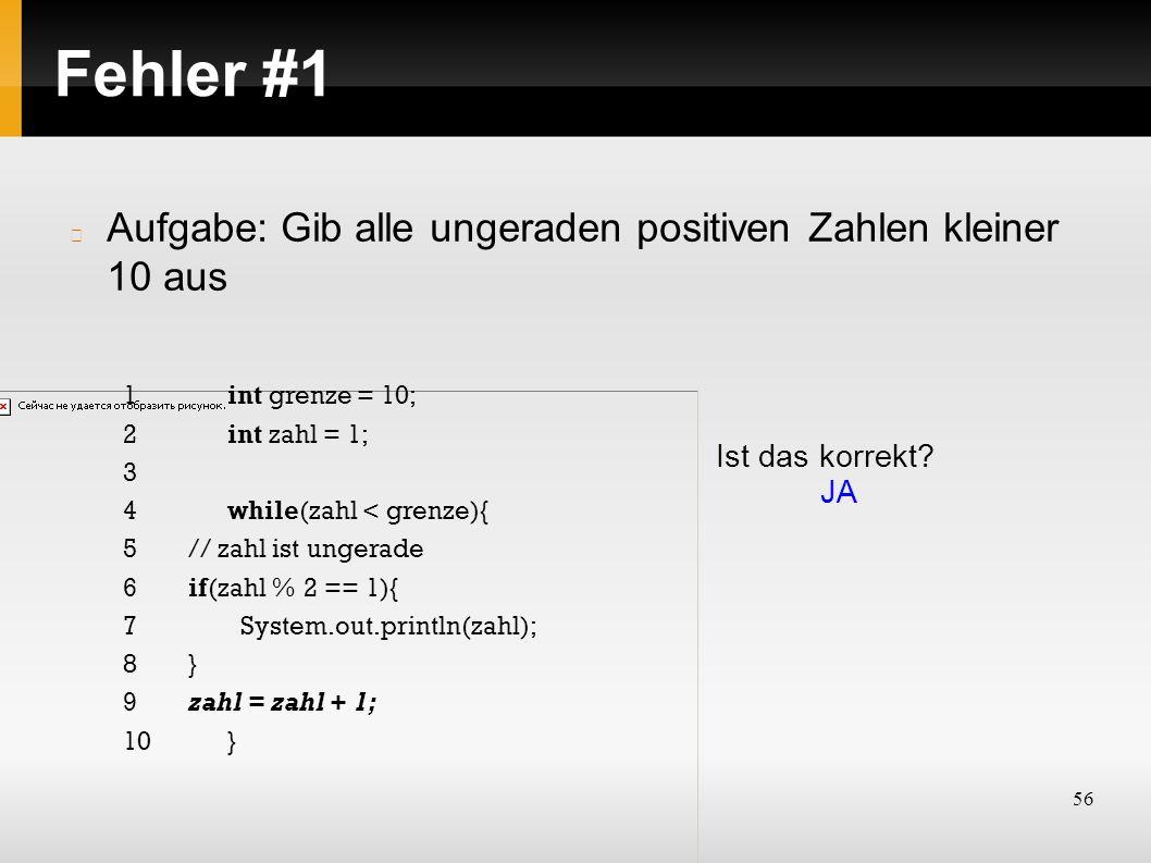 56 Fehler #1 Aufgabe: Gib alle ungeraden positiven Zahlen kleiner 10 aus Ist das korrekt? JA 1int grenze = 10; 2int zahl = 1; 3 4while(zahl < grenze){