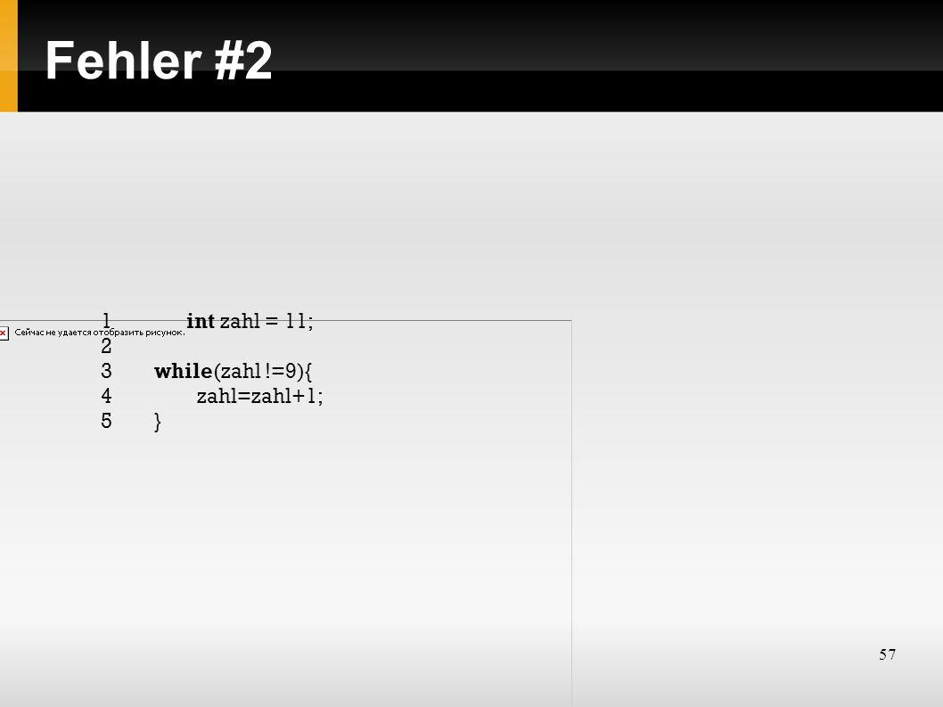 57 Fehler #2 1int zahl = 11; 2 3while(zahl !=9){ 4zahl=zahl+1; 5}