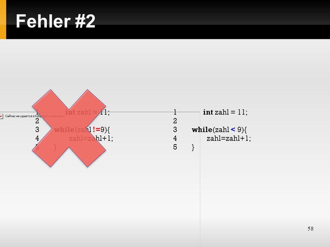 58 Fehler #2 1int zahl = 11; 2 3while(zahl !=9){ 4zahl=zahl+1; 5} 1int zahl = 11; 2 3while(zahl < 9){ 4zahl=zahl+1; 5}