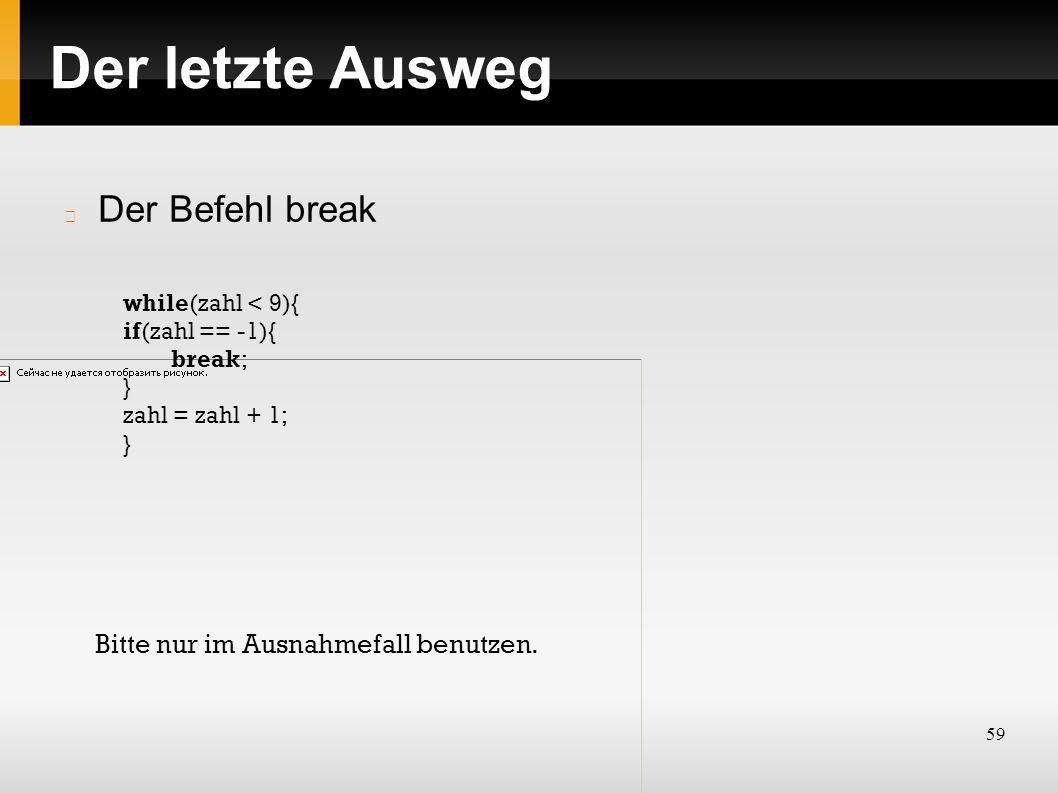 59 Der letzte Ausweg Der Befehl break while(zahl < 9){ if(zahl == -1){ break; } zahl = zahl + 1; } Bitte nur im Ausnahmefall benutzen.
