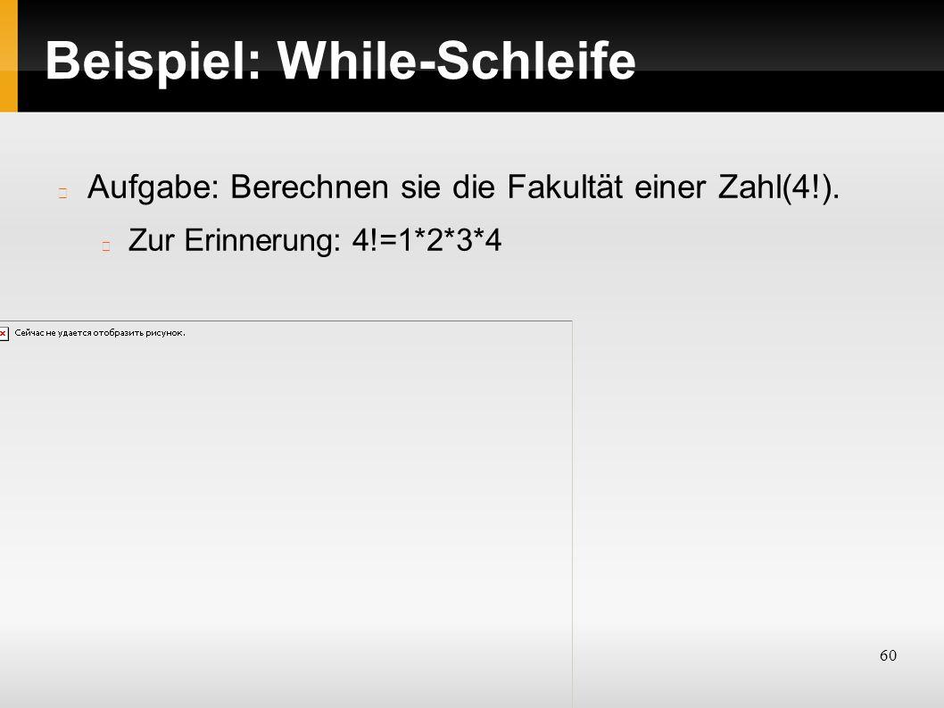 60 Beispiel: While-Schleife Aufgabe: Berechnen sie die Fakultät einer Zahl(4!).