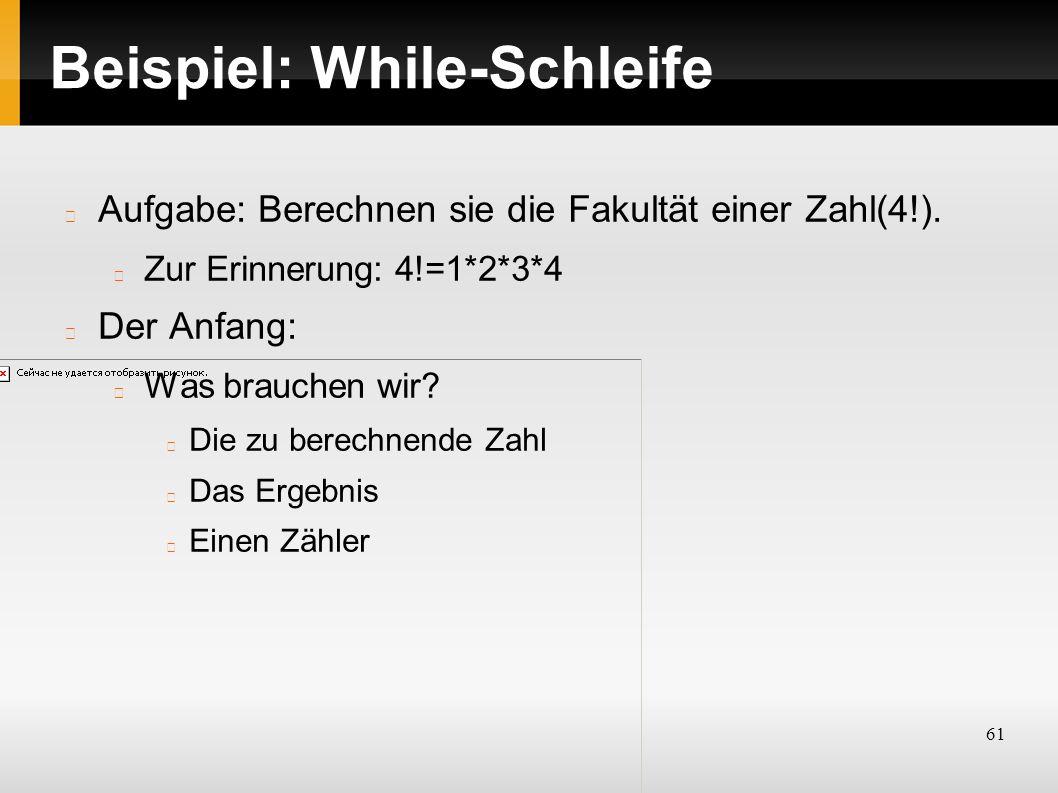 61 Beispiel: While-Schleife Aufgabe: Berechnen sie die Fakultät einer Zahl(4!).