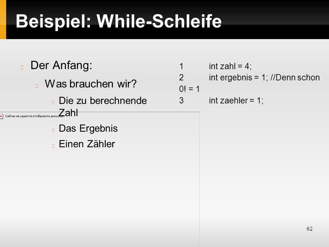 62 Beispiel: While-Schleife Der Anfang: Was brauchen wir.