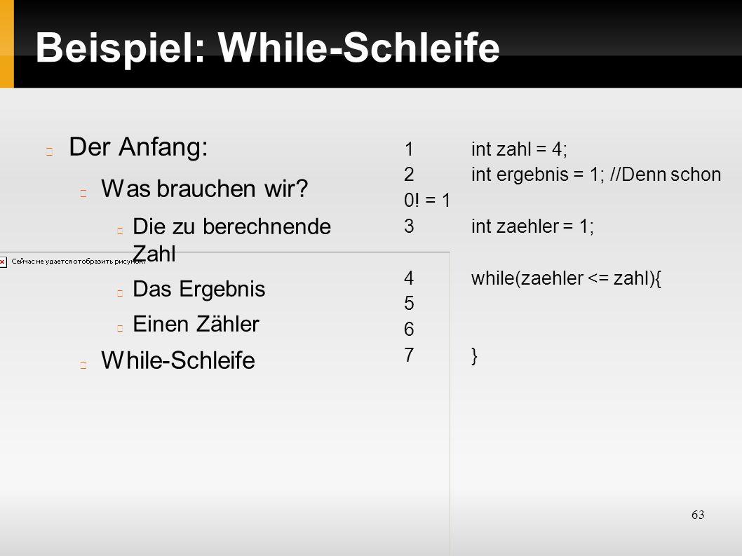 63 Beispiel: While-Schleife Der Anfang: Was brauchen wir.