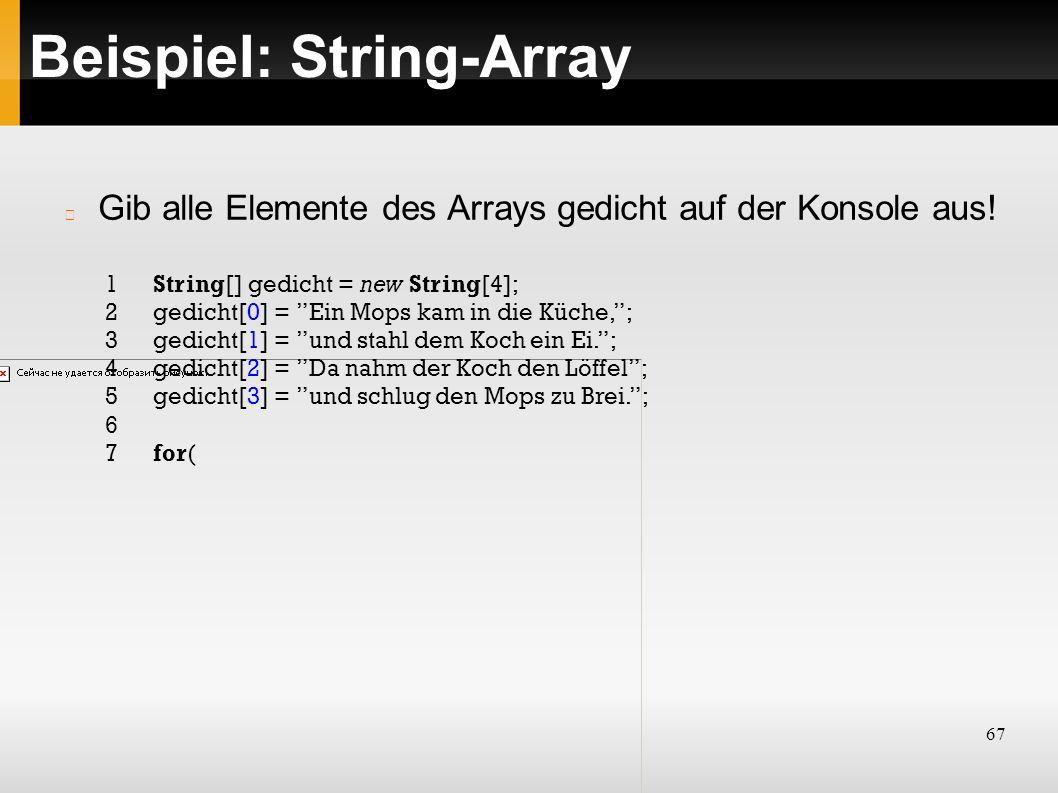 67 Beispiel: String-Array 1String[] gedicht = new String[4]; 2gedicht[0] = Ein Mops kam in die Küche, ; 3gedicht[1] = und stahl dem Koch ein Ei. ; 4gedicht[2] = Da nahm der Koch den Löffel ; 5gedicht[3] = und schlug den Mops zu Brei. ; 6 7for( Gib alle Elemente des Arrays gedicht auf der Konsole aus!