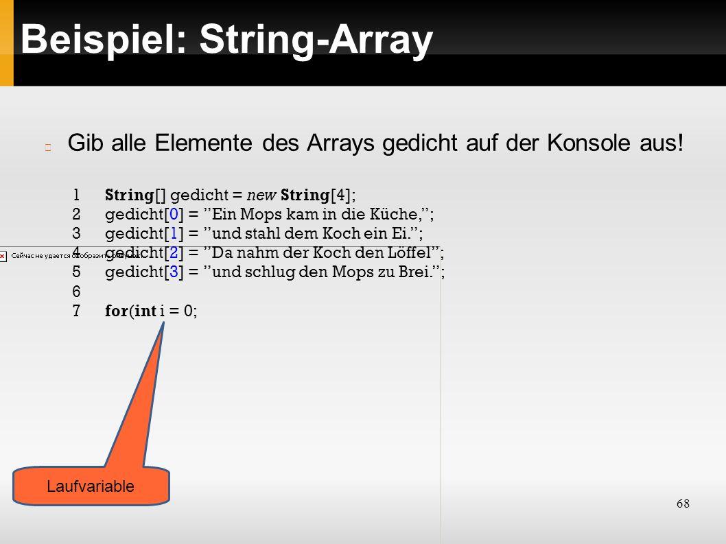 68 Beispiel: String-Array 1String[] gedicht = new String[4]; 2gedicht[0] = Ein Mops kam in die Küche, ; 3gedicht[1] = und stahl dem Koch ein Ei. ; 4gedicht[2] = Da nahm der Koch den Löffel ; 5gedicht[3] = und schlug den Mops zu Brei. ; 6 7for(int i = 0; Gib alle Elemente des Arrays gedicht auf der Konsole aus.