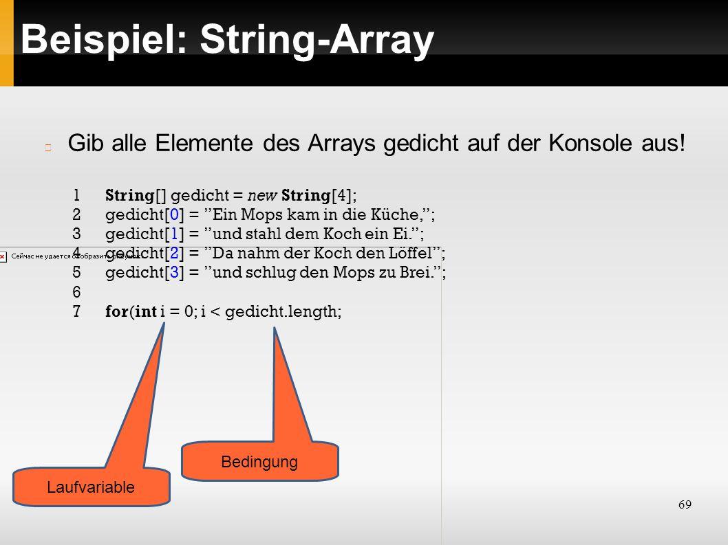 69 Beispiel: String-Array 1String[] gedicht = new String[4]; 2gedicht[0] = Ein Mops kam in die Küche, ; 3gedicht[1] = und stahl dem Koch ein Ei. ; 4gedicht[2] = Da nahm der Koch den Löffel ; 5gedicht[3] = und schlug den Mops zu Brei. ; 6 7for(int i = 0; i < gedicht.length; Gib alle Elemente des Arrays gedicht auf der Konsole aus.